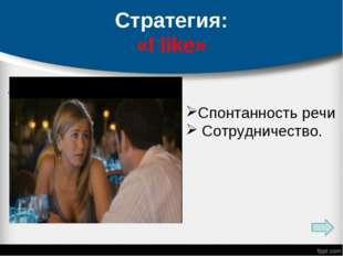 Стратегия: «I like» . Спонтанность речи Сотрудничество.