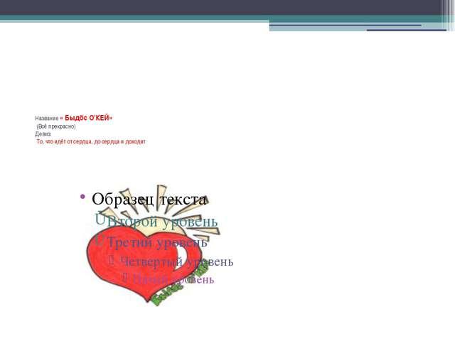 Название «Быдöс О'КЕЙ» (Всё прекрасно) Девиз: То, что идёт от сердца, до се...