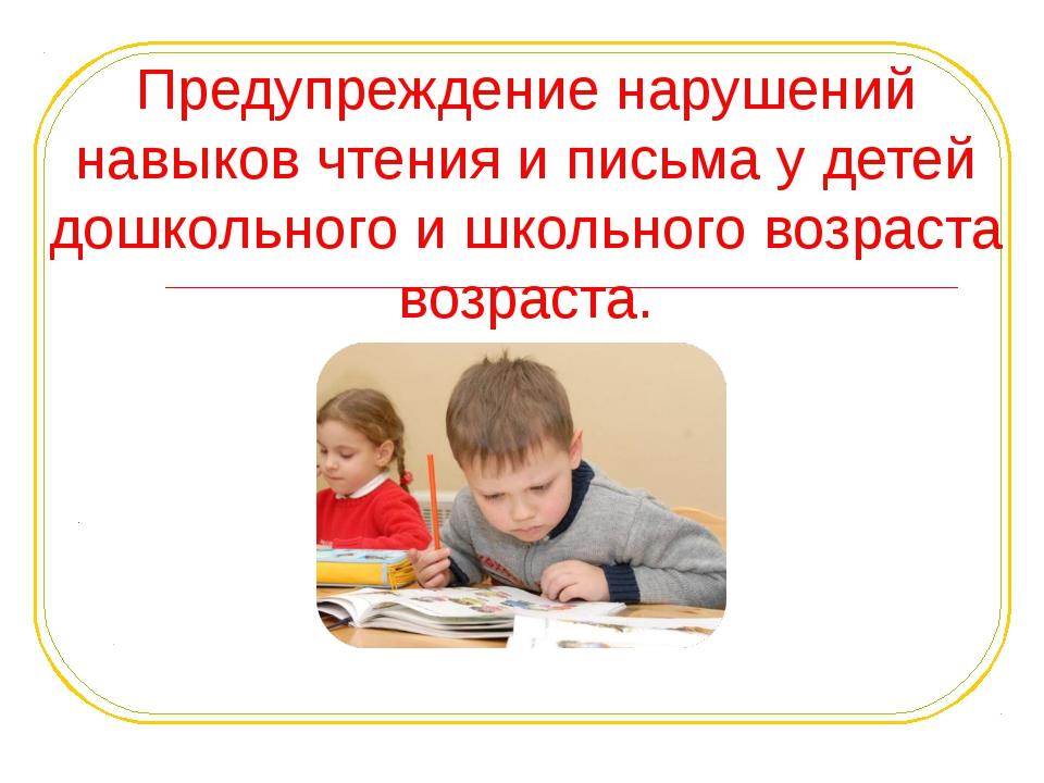 Предупреждение нарушений навыков чтения и письма у детей дошкольного и школьн...