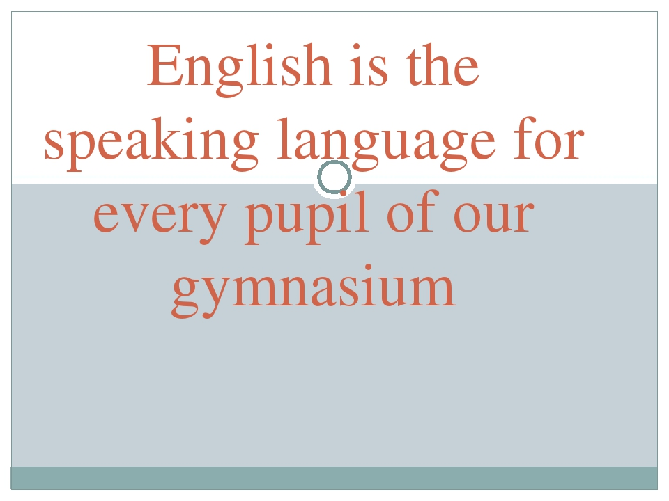 English is the speaking language for every pupil of our gymnasium