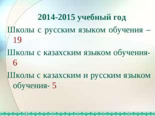 2014-2015 учебный год Школы с русским языком обучения – 19 Школы с казахским
