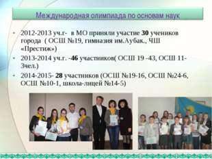 2012-2013 уч.г- в МО приняли участие 30 учеников города ( ОСШ №19, гимназия и