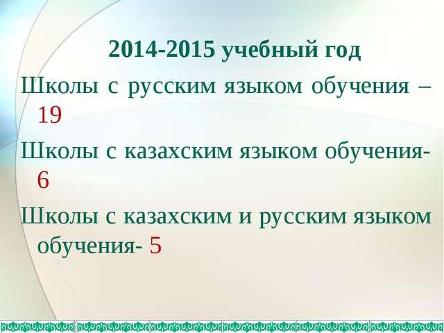 2014-2015 учебный год Школы с русским языком обучения – 19 Школы с казахским...