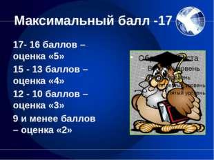 Максимальный балл -17 17- 16 баллов – оценка «5» 15 - 13 баллов – оценка «4»