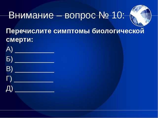 Внимание – вопрос № 10: Перечислите симптомы биологической смерти: А) _______...