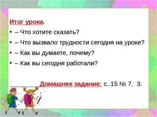 Итог урока. – Что хотите сказать? – Что вызвало трудности сегодня на уроке?