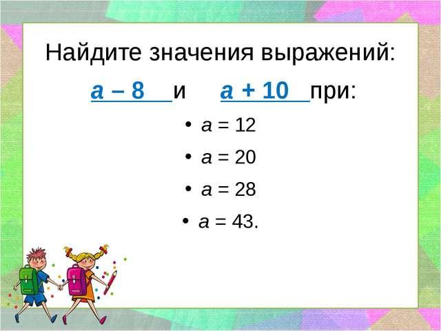 Найдите значения выражений: а – 8 и а + 10 при: а = 12 а = 20 а = 28 а = 43.