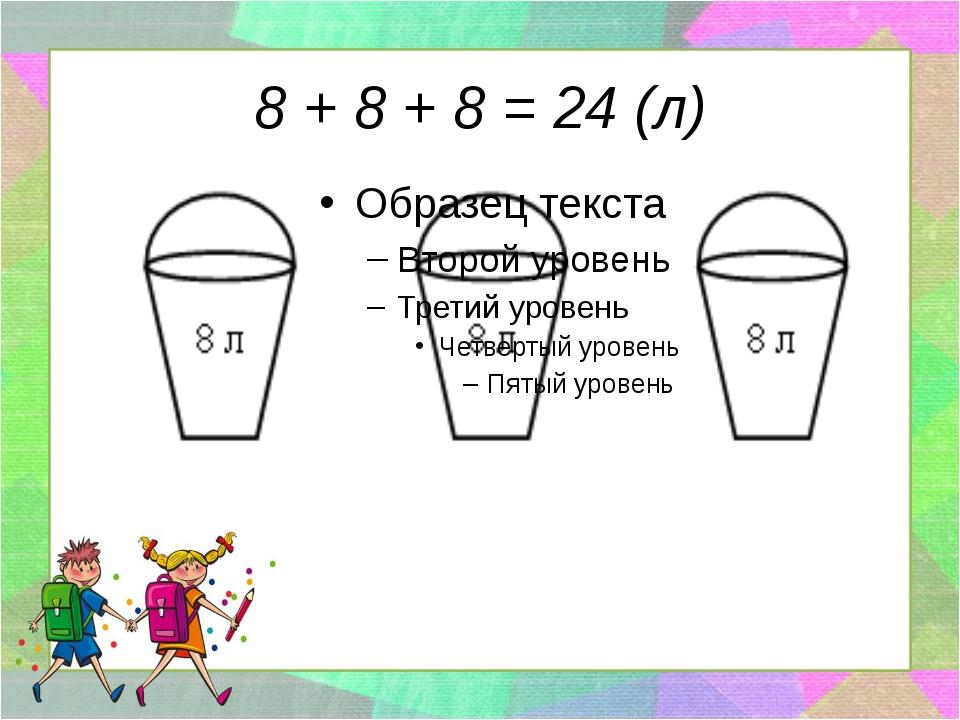 8 + 8 + 8 = 24 (л)