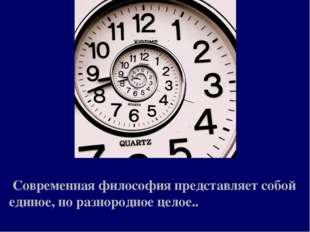 Современная философия представляет собой единое, но разнородное целое..