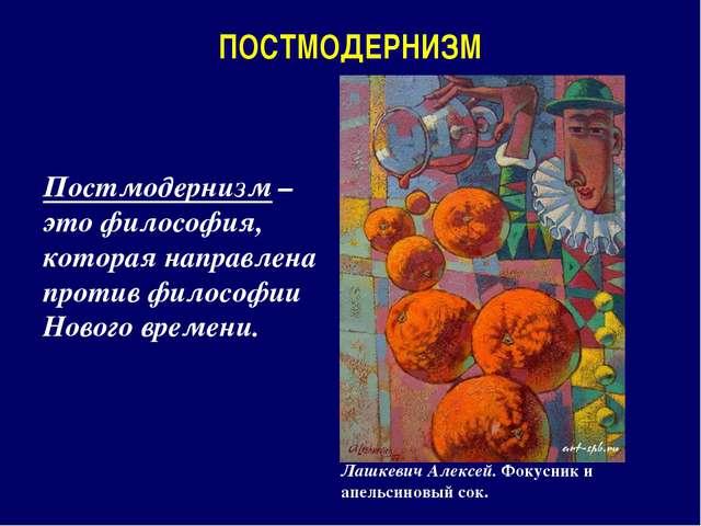 ПОСТМОДЕРНИЗМ Постмодернизм – это философия, которая направлена против филосо...