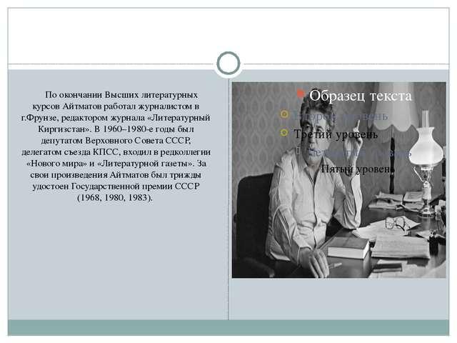 По окончании Высших литературных курсов Айтматов работал журналистом в г.Фру...