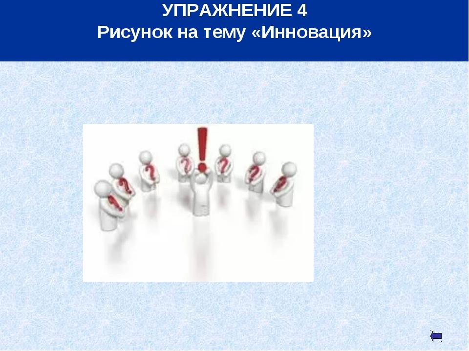 * УПРАЖНЕНИЕ 4 Рисунок на тему «Инновация»