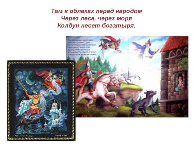 Там в облаках перед народом Через леса, через моря Колдун несет богатыря.