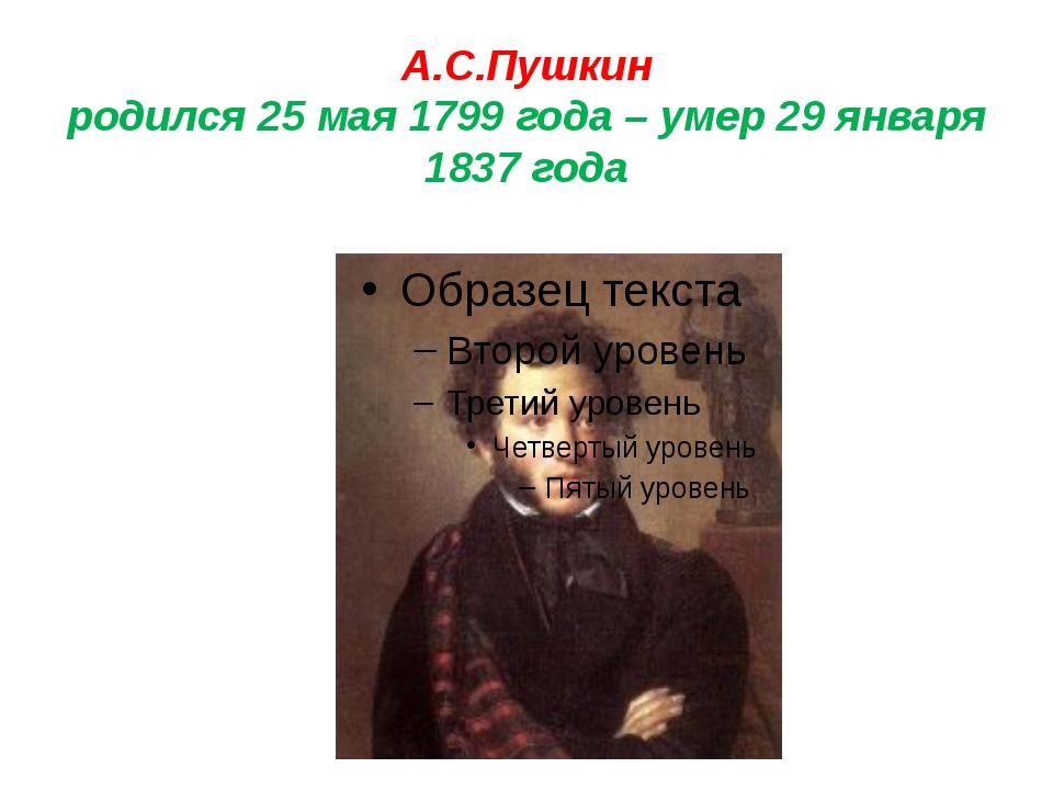 А.С.Пушкин родился 25 мая 1799 года – умер 29 января 1837 года