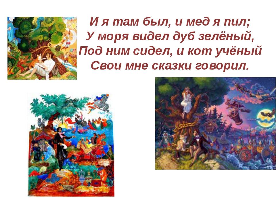 И я там был, и мед я пил; У моря видел дуб зелёный, Под ним сидел, и кот учён...