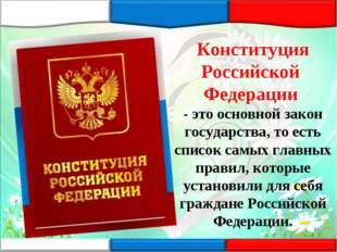 Конституция Российской Федерации - это основной закон государства, то есть сп