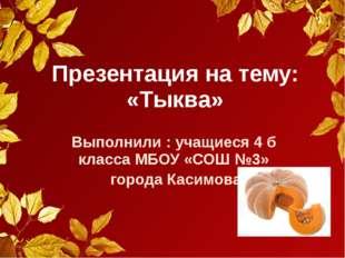 Презентация на тему: «Тыква» Выполнили : учащиеся 4 б класса МБОУ «СОШ №3» го