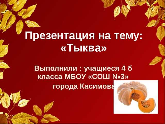 Презентация на тему: «Тыква» Выполнили : учащиеся 4 б класса МБОУ «СОШ №3» го...
