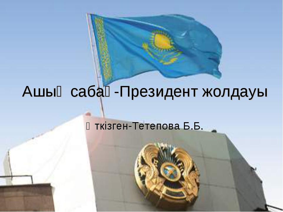 Ашық сабақ-Президент жолдауы Өткізген-Тетепова Б.Б.