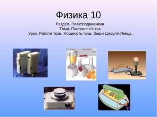Физика 10 Раздел. Электродинамика Тема. Постоянный ток Урок. Работа тока. Мощ