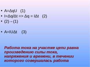 A=ΔqU (1) I=Δq/Δt => Δq = IΔt (2) (2)→(1) A=IUΔt (3) Работа тока на участке ц