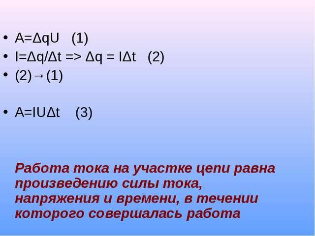 A=ΔqU (1) I=Δq/Δt => Δq = IΔt (2) (2)→(1) A=IUΔt (3) Работа тока на участке ц...