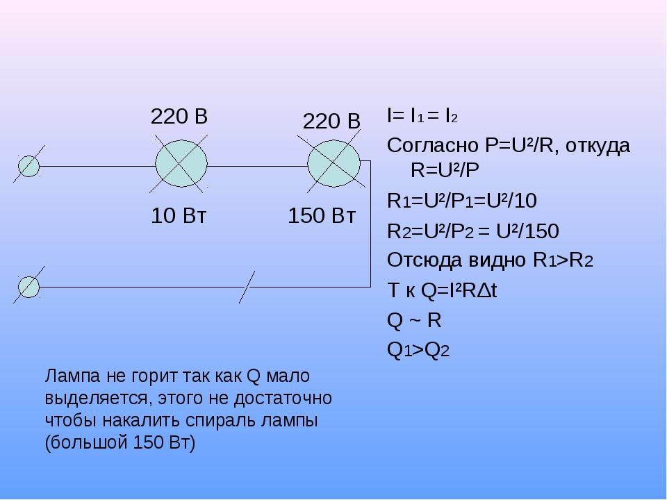 10 Вт 150 Вт 220 В 220 В I= I1 = I2 Согласно P=U²/R, откуда R=U²/P R1=U²/P1=U...