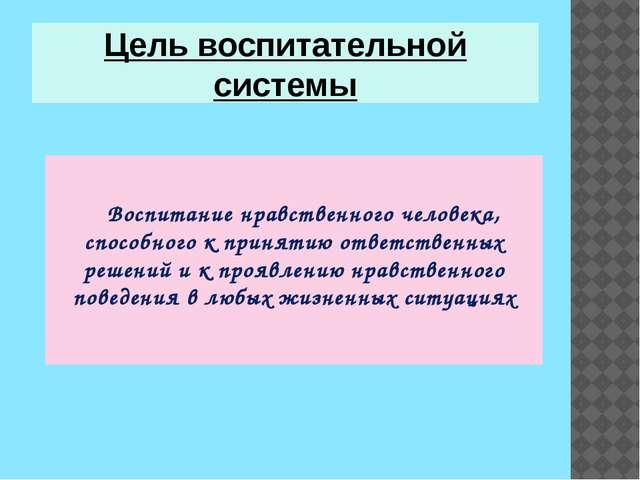 Цель воспитательной системы Воспитание нравственного человека, способного к п...