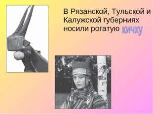 В Рязанской, Тульской и Калужской губерниях носили рогатую