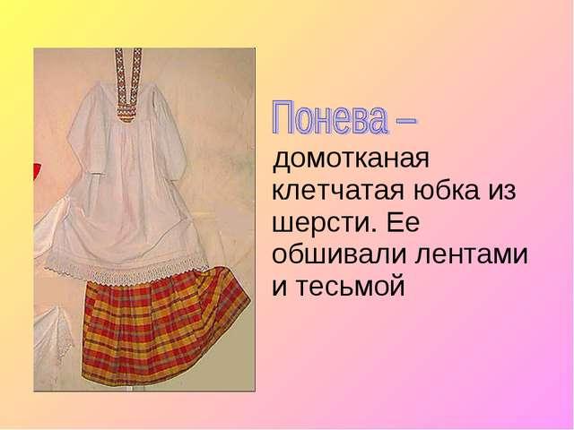 домотканая клетчатая юбка из шерсти. Ее обшивали лентами и тесьмой