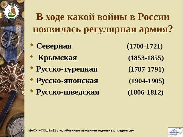 В ходе какой войны в России появилась регулярная армия? Северная (1700-1721)...