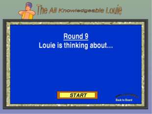 Back to Board START Round 9 Louie is thinking about…