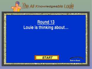 Back to Board START Round 13 Louie is thinking about…