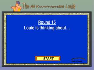Back to Board START Round 15 Louie is thinking about…