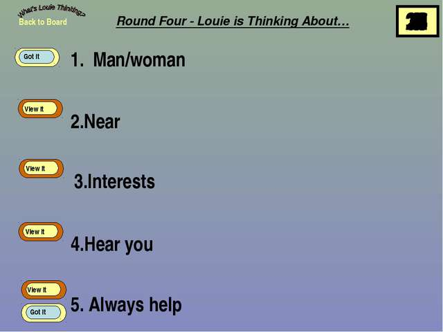 1. Man/woman 2.Near 3.Interests 4.Hear you 5. Always help Back to Board View...