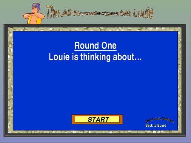 Back to Board START Round One Louie is thinking about…