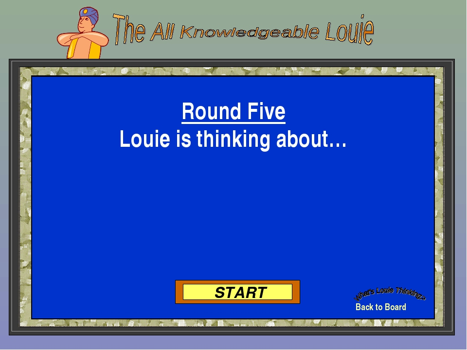Back to Board START Round Five Louie is thinking about…