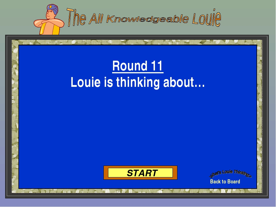 Back to Board START Round 11 Louie is thinking about…