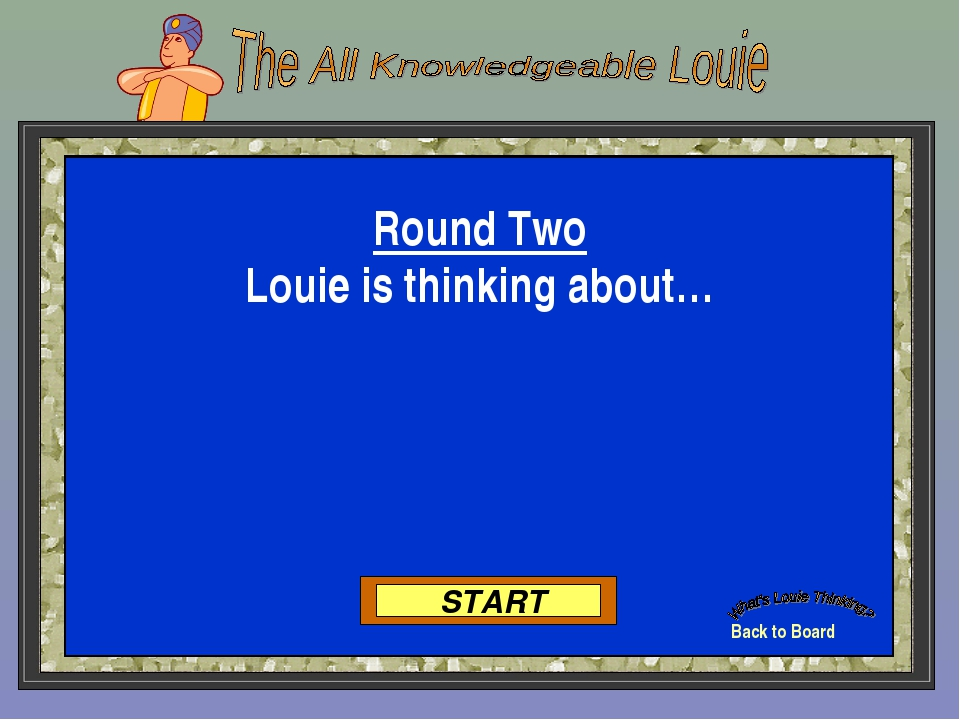 Back to Board START Round Two Louie is thinking about…
