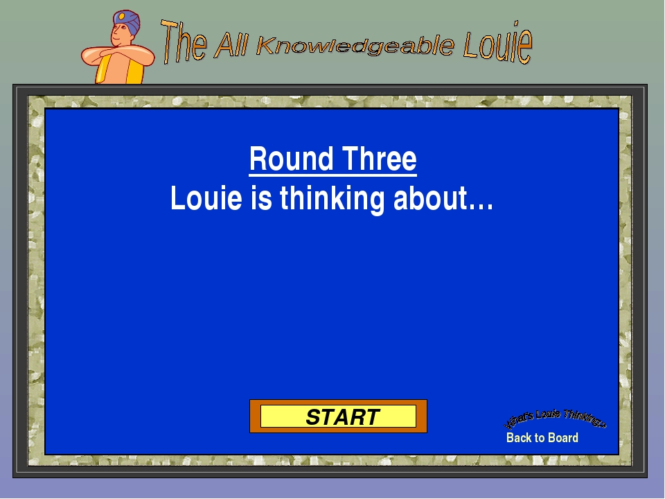 Back to Board START Round Three Louie is thinking about…