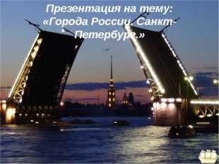 Презентация на тему: «Города России. Санкт-Петербург.»