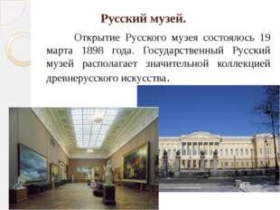 Русский музей. Открытие Русского музея состоялось 19 марта 1898 года. Госуд