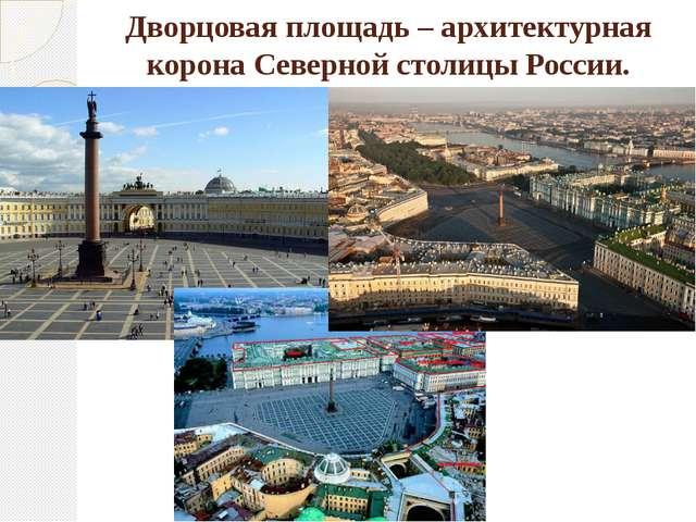 Дворцовая площадь – архитектурная корона Северной столицы России.