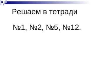 Решаем в тетради №1, №2, №5, №12.