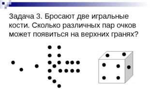 Задача 3. Бросают две игральные кости. Сколько различных пар очков может появ