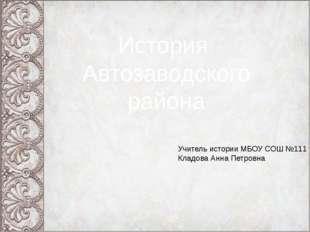 История Автозаводского района Учитель истории МБОУ СОШ №111 Кладова Анна Петр