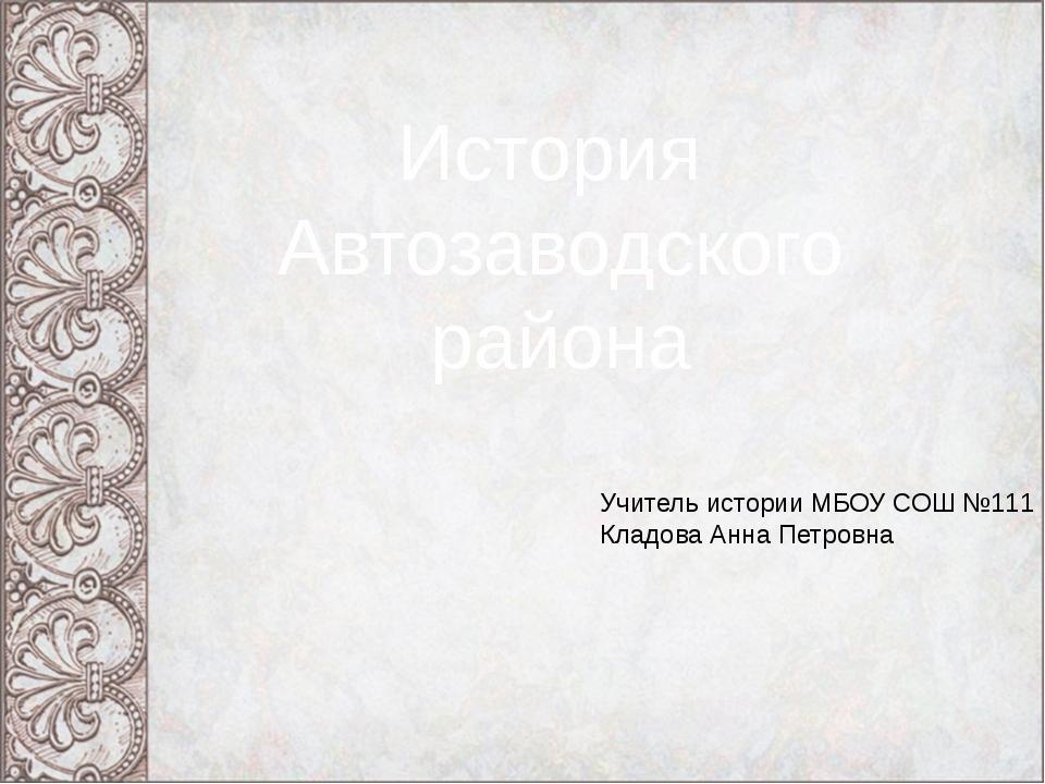 История Автозаводского района Учитель истории МБОУ СОШ №111 Кладова Анна Петр...