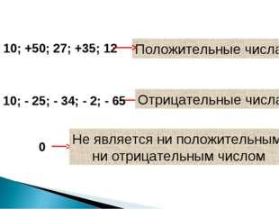 10; +50; 27; +35; 12 Положительные числа - 10; - 25; - 34; - 2; - 65 Отрицате