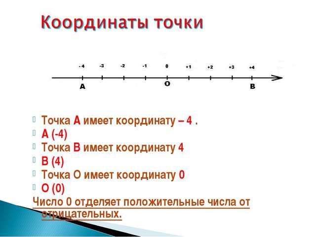 Точка А имеет координату – 4 . А (-4) Точка В имеет координату 4 В (4) Точка...