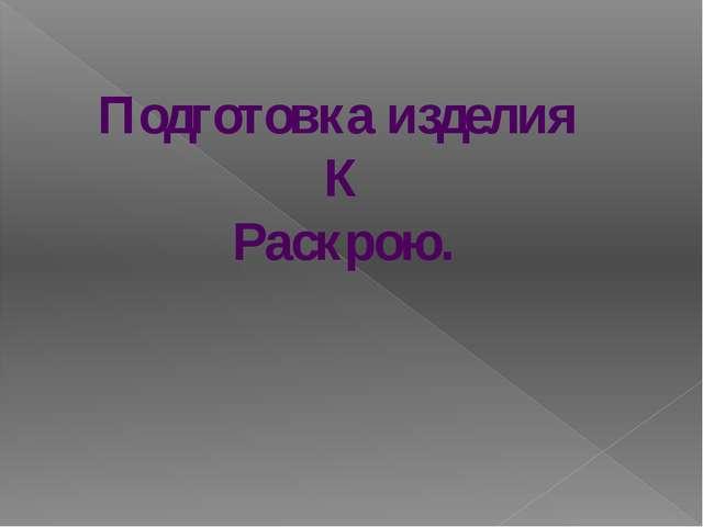 Подготовка изделия К Раскрою.